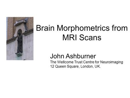 Brain Morphometrics from MRI Scans John Ashburner The Wellcome Trust Centre for Neuroimaging 12 Queen Square, London, UK.