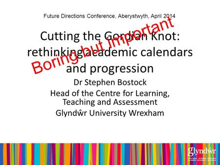 Cutting the Gordian Knot: rethinking academic calendars and progression Dr Stephen Bostock Head of the Centre for Learning, Teaching and Assessment Glyndŵr.