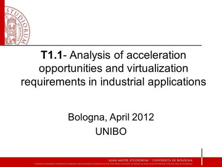 T1.1- Analysis of acceleration opportunities and virtualization requirements in industrial applications Bologna, April 2012 UNIBO.