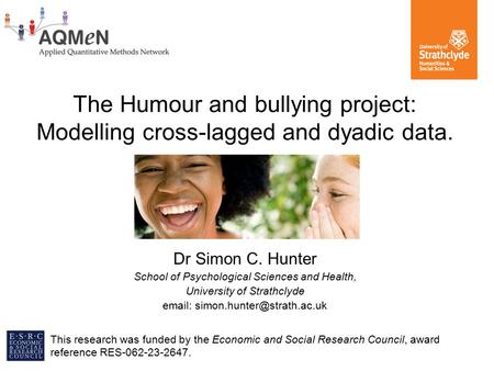 The Humour and bullying project: Modelling cross-lagged and dyadic data. Dr Simon C. Hunter School of Psychological Sciences and Health, University of.