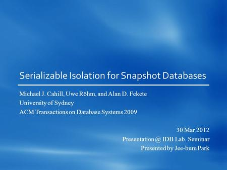 Serializable Isolation for Snapshot Databases Michael J. Cahill, Uwe Röhm, and Alan D. Fekete University of Sydney ACM Transactions on Database Systems.