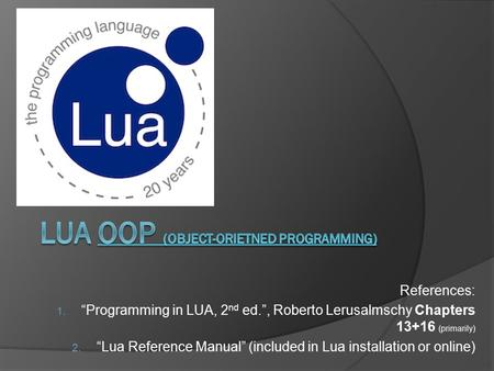 "References: 1. ""Programming in LUA, 2 nd ed."", Roberto Lerusalmschy Chapters 13+16 (primarily) 2. ""Lua Reference Manual"" (included in Lua installation."