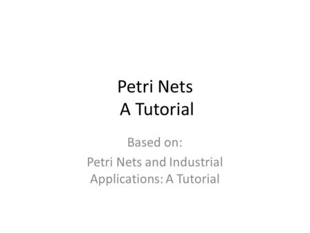 Petri Nets A Tutorial Based on: Petri Nets and Industrial Applications: A Tutorial.