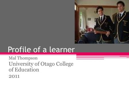 Profile of a learner Mal Thompson University of Otago College of Education 2011.