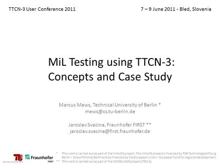 MiL Testing using TTCN-3: Concepts and Case Study Marcus Mews, Technical University of Berlin * Jaroslav Svacina, Fraunhofer FIRST.