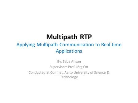 Multipath RTP Applying Multipath Communication to Real time Applications By: Saba Ahsan Supervisor: Prof. Jörg Ott Conducted at Comnet, Aalto University.