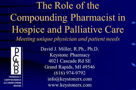 The Role of the Compounding Pharmacist in Hospice and Palliative Care Meeting unique physician and patient needs David J. Miller, R.Ph., Ph.D. Keystone.