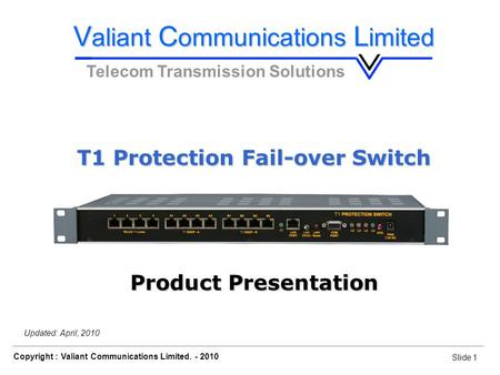 Slide 1 Copyright : Valiant Communications Limited. - 2010 Slide 1 Orion Telecom Networks Inc. - 2010 Updated: April, 2010 V aliant C ommunications L imited.