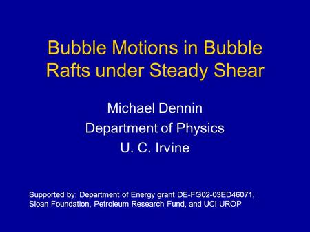 Bubble Motions in Bubble Rafts under Steady Shear Michael Dennin Department of Physics U. C. Irvine Supported by: Department of Energy grant DE-FG02-03ED46071,
