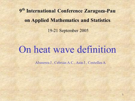 1 9 th International Conference Zaragoza-Pau on Applied Mathematics and Statistics On heat wave definition Abaurrea J., Cebrián A.C., Asín J., Centelles.