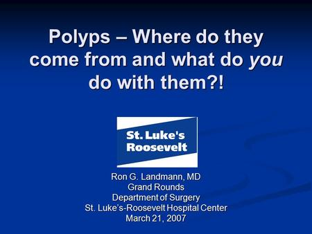 Polyps – Where do they come from and what do you do with them?! Ron G. Landmann, MD Grand Rounds Department of Surgery St. Luke's-Roosevelt Hospital Center.