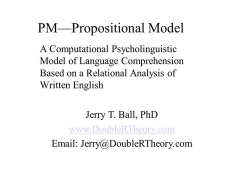 PM—Propositional Model A Computational Psycholinguistic Model of Language Comprehension Based on a Relational Analysis of Written English Jerry T. Ball,