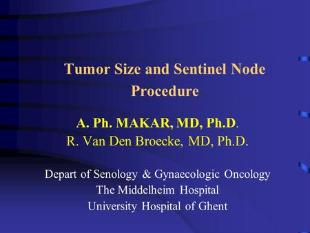 Tumor Size and Sentinel Node Procedure A. Ph. MAKAR, MD, Ph.D. R. Van Den Broecke, MD, Ph.D. Depart of Senology & Gynaecologic Oncology The Middelheim.