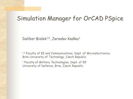 Simulation Manager for OrCAD PSpice Dalibor Biolek 1,2, Jaroslav Kadlec 1 1,2 Faculty of EE and Communications, Dept. of Microelectronics Brno University.