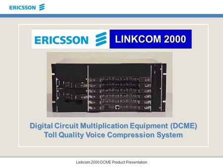 Linkcom 2000 DCME Product Presentation LINKCOM 2000 Digital Circuit Multiplication Equipment (DCME) Toll Quality Voice Compression System.