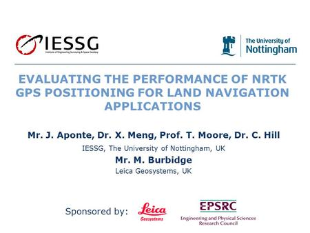 1/19 EVALUATING THE PERFORMANCE OF NRTK GPS POSITIONING FOR LAND NAVIGATION APPLICATIONS Mr. J. Aponte, Dr. X. Meng, Prof. T. Moore, Dr. C. Hill IESSG,