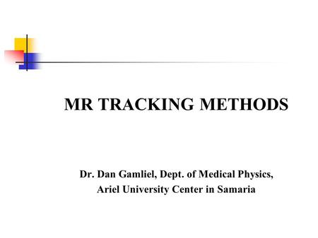 MR TRACKING METHODS Dr. Dan Gamliel, Dept. of Medical Physics,