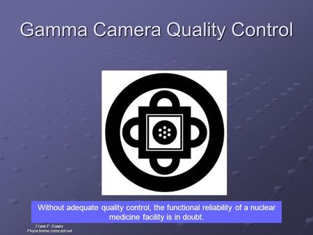 Frank P. Dawry Physx.home.comcast.net Gamma Camera Quality Control Without adequate quality control, the functional reliability of a nuclear medicine facility.