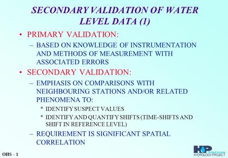SECONDARY VALIDATION OF WATER LEVEL DATA (1) PRIMARY VALIDATION: –BASED ON KNOWLEDGE OF INSTRUMENTATION AND METHODS OF MEASUREMENT WITH ASSOCIATED ERRORS.