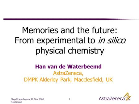 PhysChem Forum, 29 Nov 2006, Newhouse 1 Memories and the future: From experimental to in silico physical chemistry Han van de Waterbeemd AstraZeneca, DMPK.