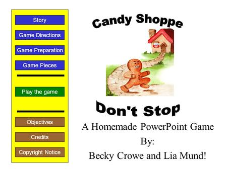 A Homemade PowerPoint Game By: Becky Crowe and Lia Mund! Play the game Game Directions Story Credits Copyright Notice Game Preparation Objectives Game.