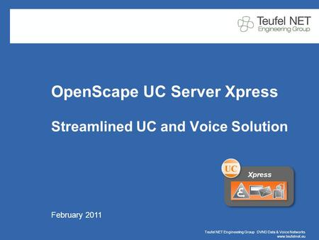 Teufel NET Engineering Group DVND Data & Voice Networks www.teufelnet.eu Page 1 February 2011 OpenScape UC Server Xpress Streamlined UC and Voice Solution.