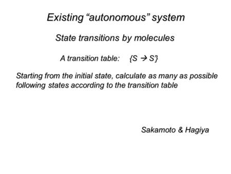 "Existing ""autonomous"" system Sakamoto & Hagiya State transitions by molecules A transition table:{S  S'} Starting from the initial state, calculate as."