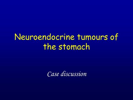 Neuroendocrine tumours of the stomach Case discussion.