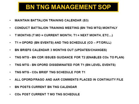 BN TNG <strong>MANAGEMENT</strong> SOP MAINTAIN BATTALION TRAINING CALENDAR (S3) CONDUCT BATTALION TRAINING MEETING (BN TNG MTG) MONTHLY T MONTHS (T MO = CURRENT MONTH;