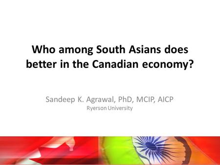 Who among South Asians does better in the Canadian economy? Sandeep K. Agrawal, PhD, MCIP, AICP Ryerson University.