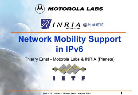 51st IETF London - Thierry Ernst - August 2001 1 Network Mobility Support in IPv6 Thierry Ernst - Motorola Labs & INRIA (Planete)