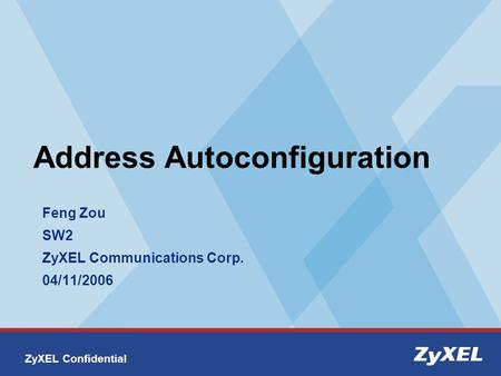 ZyXEL Confidential Address Autoconfiguration Feng Zou SW2 ZyXEL Communications Corp. 04/11/2006.