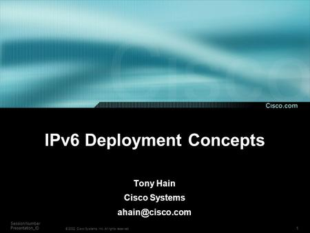 1 Session Number Presentation_ID © 2002, Cisco Systems, Inc. All rights reserved. IPv6 Deployment Concepts Tony Hain Cisco Systems