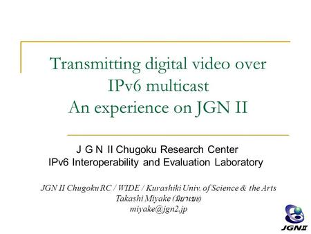 Transmitting <strong>digital</strong> video over IPv6 multicast An experience on JGN II JGN II Chugoku Research Center IPv6 Interoperability and Evaluation Laboratory JGN.