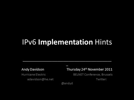IPv6 Implementation Hints ________________________________________________ _ Andy Davidson Thursday 24 th November 2011 Hurricane Electric BELNET Conference,