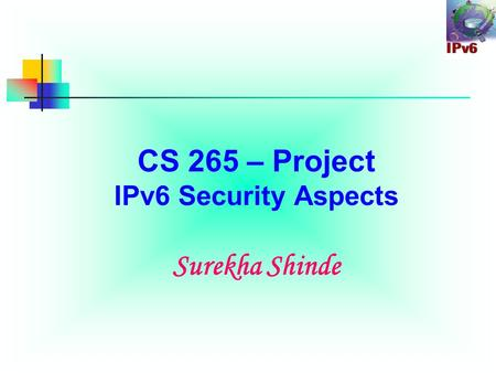 CS 265 – Project IPv6 Security Aspects Surekha Shinde.