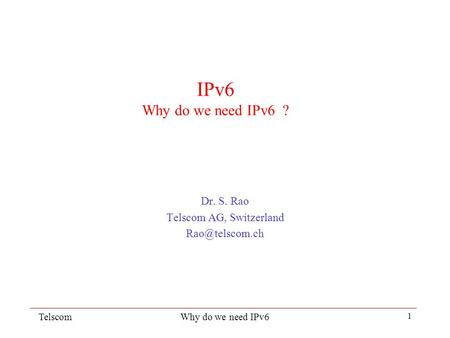 TelscomWhy do we need IPv6 1 IPv6 Why do we need IPv6 ? Dr. S. Rao Telscom AG, Switzerland