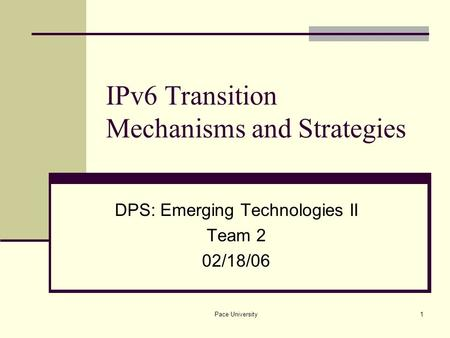Pace University1 IPv6 Transition Mechanisms and Strategies DPS: Emerging Technologies II Team 2 02/18/06.