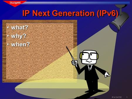 1 IPv6 5A7CE IP Next Generation (IPv6) what?what? why?why? when?when?