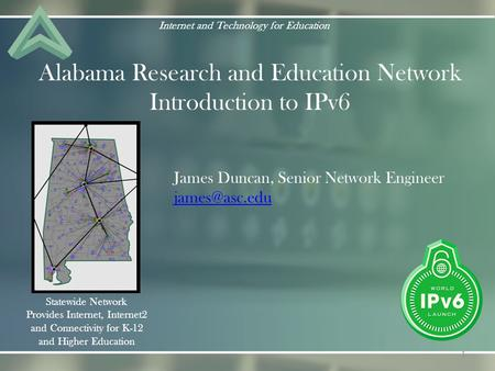 Alabama Research and Education Network Introduction to IPv6 Internet and Technology for Education Statewide Network Provides Internet, Internet2 and Connectivity.