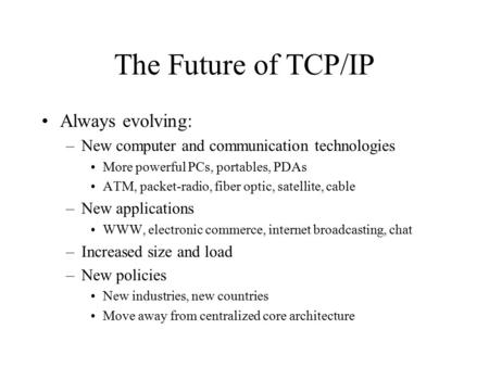 The Future of TCP/IP Always evolving: –New computer and communication technologies More powerful PCs, portables, PDAs ATM, packet-radio, fiber optic, satellite,