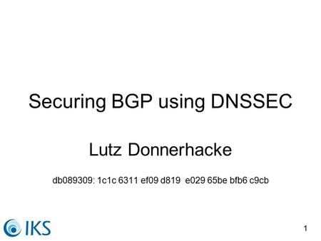 1 Securing BGP using DNSSEC Lutz Donnerhacke db089309: 1c1c 6311 ef09 d819 e029 65be bfb6 c9cb.