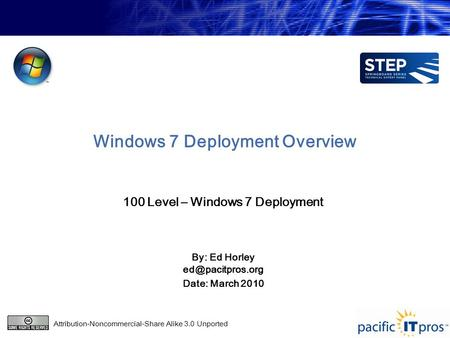 Windows 7 Deployment Overview 100 Level – Windows 7 Deployment By: Ed Horley Date: March 2010 Attribution-Noncommercial-Share Alike 3.0.