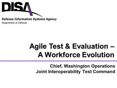 Chief, Washington Operations Joint Interoperability Test Command Agile Test & Evaluation – A Workforce Evolution.