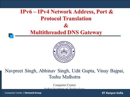 IPv6 – IPv4 Network Address, Port & Protocol Translation & Multithreaded DNS Gateway Navpreet Singh, Abhinav Singh, Udit Gupta, Vinay Bajpai, Toshu Malhotra.