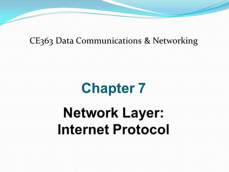CE363 Data Communications & Networking Chapter 7 Network Layer: Internet Protocol.