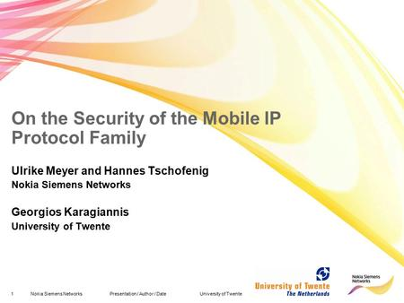 1Nokia Siemens Networks Presentation / Author / Date University of Twente On the Security of the Mobile IP Protocol Family Ulrike Meyer and Hannes Tschofenig.
