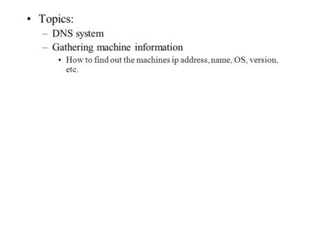 Topics: –DNS system –Gathering machine information How to find out the machines ip address, name, OS, version, etc.