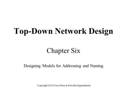 Top-Down Network Design Chapter Six Designing Models for Addressing and Naming Copyright 2010 Cisco Press & Priscilla Oppenheimer.