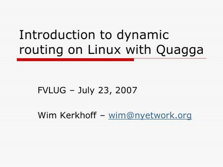 Introduction to dynamic routing on Linux with Quagga FVLUG – July 23, 2007 Wim Kerkhoff –